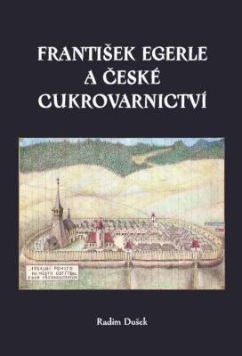 František Egerle a české cukrovarnictví, aneb, Věnováno velkému městu Ústí nad Orlicí, jeho keťasům a blikající elektřině
